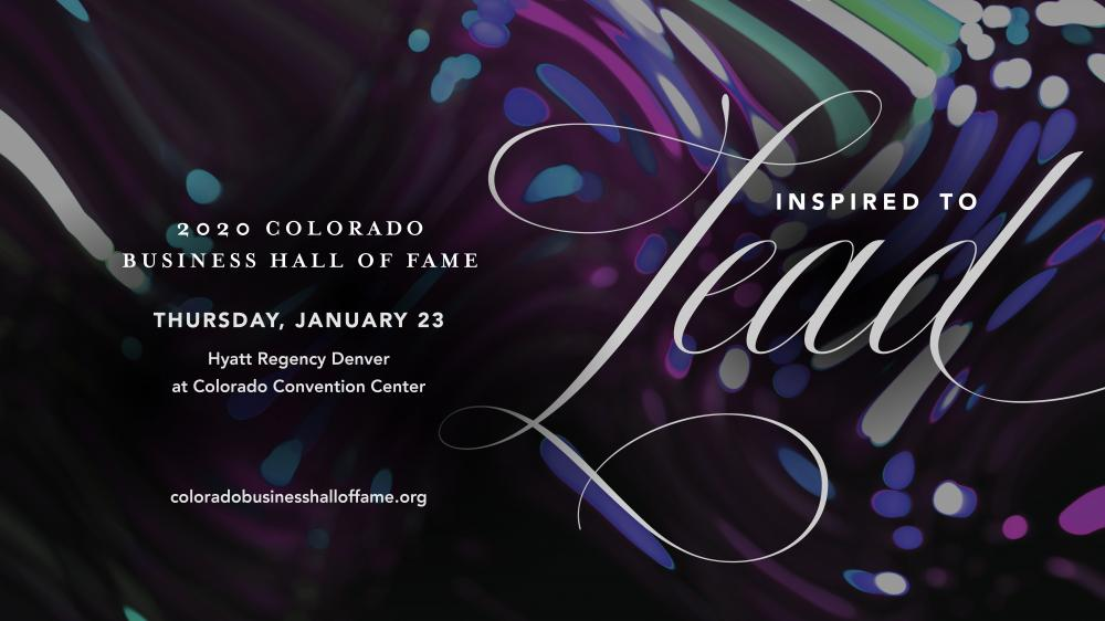 Inspired to lead. 2020 Colorado Business Hall of Fame. Thursday, January 23. Hyatt Regency Denver at Colorado Convention Center.