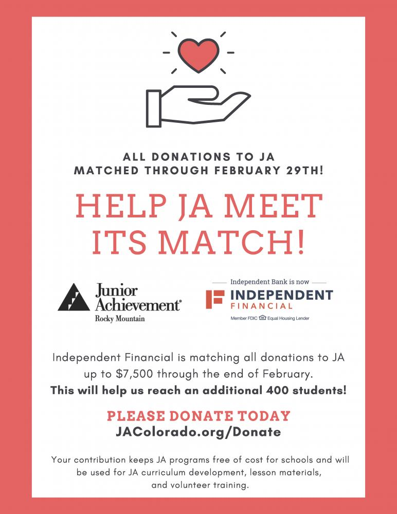 All donations to JA matched through February 29! Help JA Meet its match! Independent Financial is matching all donations to JA up to $7,500 through the end of February. This will help us reach an additional 400 students! Please donate today. jacolorado.org/donate